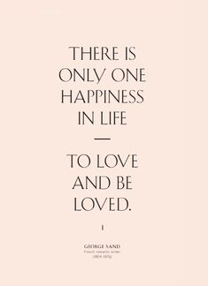 QUOTE OF THE DAY There is only one happiness in life - to love and be loved.