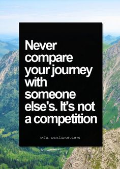 Everybody has their own personal journey. We should only focus on ours or in many cases learn from others. Never compare.