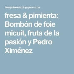 fresa & pimienta: Bombón de foie micuit, fruta de la pasión y Pedro Ximénez