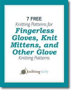 Knit Gloves: 7 Free Knitting Patterns for Fingerless Gloves, Knit Mittens, and Other Glove Knitting Patterns   A Free Downloadable eBook