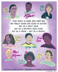 """""""That night, in some very deep way, we finally found our place in history. Not as a dirty Joke, not as a doctor's case study, not as a freak--but as a people.""""  ~ Joan Nestle, LGBTQ historian  Artist: L.A. Johnson"""