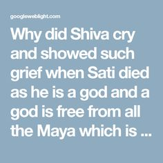 Why did Shiva cry and showed such grief when Sati died as he is a god and a god is free from all the Maya which is created by him? - Hinduism Stack Exchange