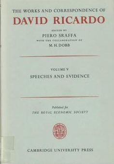 The works and correspondence of David Ricardo / edited by Piero Sraffa ; with the collaboration of M.H. Dobb Cambridge : University Press, 1951 (1971 imp.) Vol. 5: Speeches and evidence
