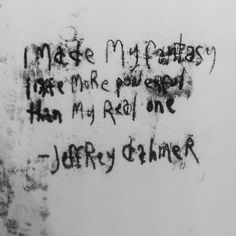 """"""" I made my fantasy life more powerful than my real one """" ~  Jeffrey Dahmer"""