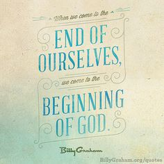 """When we come to the end of ourselves, we come to the beginning of God."" -Billy Graham"