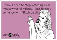 I think I need to stop watching Real Housewives of Atlanta. I just began a sentence with 'Bitch be all......'