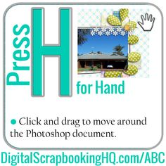 Press H is for the hand tool.  Click and drag to move around the Photoshop document. http://www.digitalscrapbookinghq.com/abc/