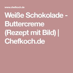 Weiße Schokolade - Buttercreme (Rezept mit Bild)   Chefkoch.de