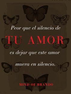 Pero que el silencio de tu amor, es dejar que este amor muera en silencio. MindofBrando.com