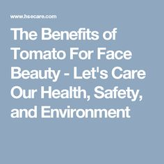 The Benefits of Tomato For Face Beauty - Let's Care Our Health, Safety, and Environment
