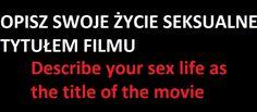 Opisz swoje życie seksualne tytułem filmu. Describe your sex life as the title of the movie.