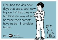 I feel bad for kids now days that see a cool new toy on TV that they want, but have no way of getting, because their parents have to be 18 or older to call.