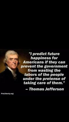 "Fake-ish: This is a paraphrase of what he actually said: ""if we can but prevent the government from wasting the labours of the people, under the pretence of taking care of them, they must become happy."" - Thomas Jefferson to Thomas Cooper, November 29, 1802"