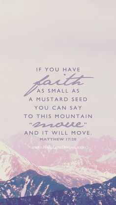 """...if you have faith as small as a mustard seed, you can say to this mountain, 'Move from here to there,' and it will move. Nothing will be impossible for you."" Matthew 17:20."