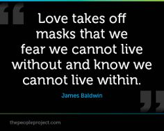 Love takes off masks that we fear we cannot live without and know we cannot live within. - James Baldwin
