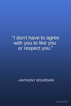 """I don't have to agree with you to like you or respect you."" -Anthony Bourdain"
