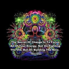 THE SECRET TO CHANGE is focusing all of your energy on not fighting the old, but building the new. #Socrates