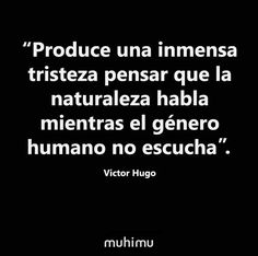 """""""Produce una inmensa tristeza pensar que la #naturaleza habla mientras el género humano no escucha"""". #VictorHugo"""