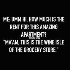 "Me:  Umm hi.  How much is the rent for this amazing apartment?  ""Ma'am, this is the wine aisle of the grocery store."""