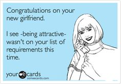 Congratulations on your new girlfriend. I see -being attractive- wasn't on your list of requirements this time.