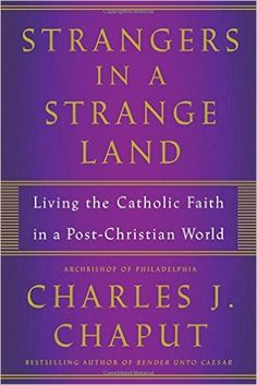 Strangers in a Strange Land: Living the Catholic Faith in a Post-Christian World: Charles J. Chaput: 9781627796743: AmazonSmile: Books
