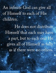 An infinite God can give all of Himself to each of His children.He does not distribute Himself that each may have a part, but to each one He gives all of Himself as fully as if there were no others. — A.W. Tozer