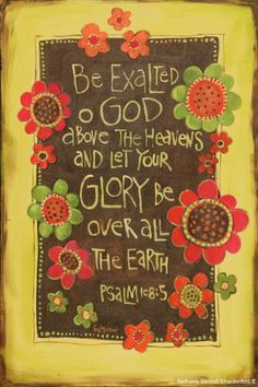 Psalm 108:5 Be exalted O God above the heavens and let you glory be over all the earth.