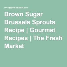 Brown Sugar Brussels Sprouts Recipe | Gourmet Recipes | The Fresh Market