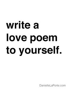 "♥ ""write a love poem to yourself."" ~ Danielle LaPorte"