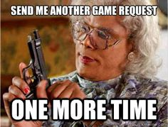 haha XD It actually doesn't bother me too much when people send me game requests, but this is funny!