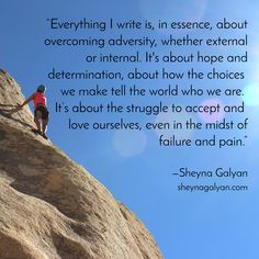 """""""Everything I write is, in essence, about overcoming adversity, whether external or internal. It's about hope and determination, about how the choices  we make tell the world who we are.  It's about the struggle to accept and  love ourselves, even in the midst of failure and pain."""" / —Sheyna Galyan / sheynagalyan.com"""