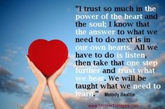 """""""I trust so much in the power of the heart and the soul; I know that the answer to what we need to do next is in our own hearts. All we have to do is listen, then take that one step further and trust what we hear. We will be taught what we need to learn. """" Melody Beattie"""