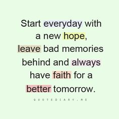 Start everyday with a new hope, leave bad memories behind and always have faith for a better tomorrow.