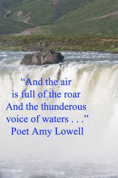"""""""And the air is full of the roar  And the thunderous voice of waters.""""     ...Poet Amy Lowell"""