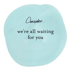 #consider We're all waiting for you. #quotes by Margi Hoy 2013 copyright.