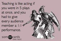 Teaching is like acting in five plays at once and you have to give each member of the audience a 1:1 performance.