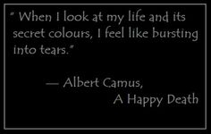 """When I look at my life and its secret colours, I feel like bursting into tears.""— Albert Camus, A Happy Death"