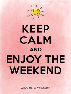 Keep Calm and Enjoy the Weekend - Andrea's Blog Andrea's Blog