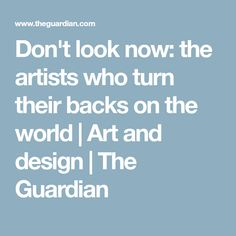 Don't look now: the artists who turn their backs on the world | Art and design | The Guardian
