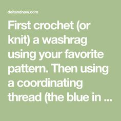 First crochet (or knit) a washrag using your favorite pattern. Then using a coordinating thread (the blue in photo is just for instructional purposes) to sew up as pictured; adding fluffs of poly-fill or cotton balls. Make sure to add a pompom of white for the tail and eyes and nose with colored embroidery floss…