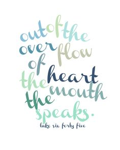 Out of the overflow of the heart the mouth speaks.