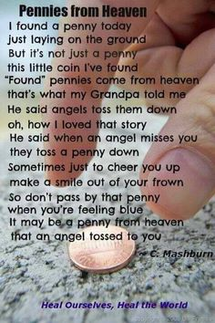 A penny from Heaven. I remember finding a penny face up the day after my grandpa passed, & I had a certain weird feeling like I knew it was there for me somehow. Then a coworker told me the penny from Heaven story & It all clicked Great Quotes, Quotes To Live By, Me Quotes, Inspirational Quotes, Qoutes, Motivational Quotes, Angel Quotes, Motivational Pictures, Baby Quotes