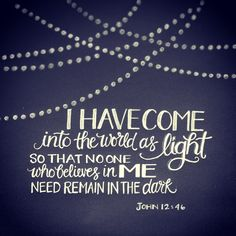 John 12:46 I am come a light into the world, that whosoever believeth on me should not abide in darkness.