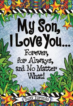 "With ""My Son, I Love You... Forever, for Always, and No Matter What!"" best-selling author/artist Suzy Toronto has created this heartwarming keepsake book filled with words of wisdom and encouragement to remind your son of the incredible man he has become. Available March 2015 from Blue Mountain Arts."