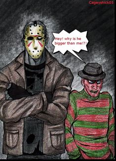 "Freddy is what we like to call ""vertically challenged"" X) Freddy Krueger and Jason Voorhees<<< your comment is perfect"