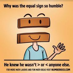 The equal sign reminds us to be humble.  Math Joke.