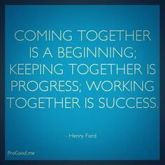 Coming together is a beginning; keeping together is progress; working together is success! ~ Henry Ford.   #Teamwork