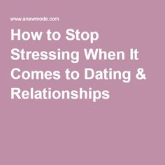 How to Stop Stressing When It Comes to Dating & Relationships