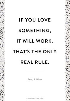 """If you love something, it will work. That's the only real rule."" - Bunny Williams"