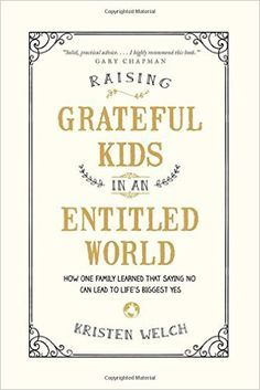 Raising Grateful Kids in an Entitled World: How One Family Learned That Saying No Can Lead to Life's Biggest Yes: Kristen Welch: http://amzn.to/1RUsvLA